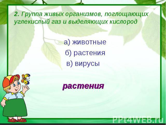 2. Группа живых организмов, поглощающих углекислый газ и выделяющих кислород а) животные б) растенияв) вирусырастения