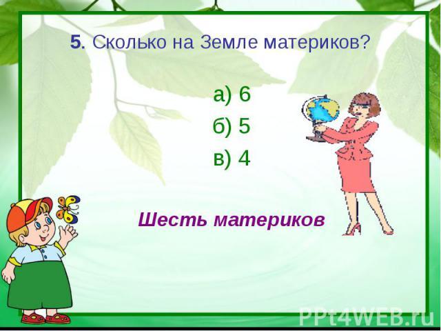 5. Сколько на Земле материков? а) 6б) 5в) 4Шесть материков