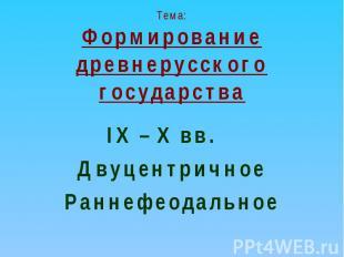 Тема:Формирование древнерусского государства IX – X вв. ДвуцентричноеРаннефеодал