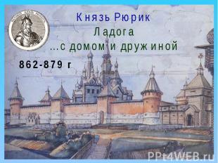Князь РюрикЛадога…с домом и дружиной 862-879 г