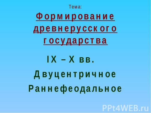 Тема:Формирование древнерусского государства IX – X вв. ДвуцентричноеРаннефеодальное