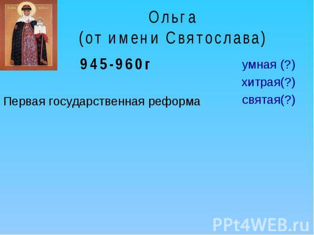 Ольга(от имени Святослава) 945-960гПервая государственная реформаумная (?)хитрая(?)святая(?)