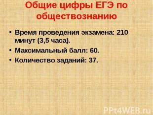 Общие цифры ЕГЭ по обществознанию Время проведения экзамена: 210 минут (3,5 часа