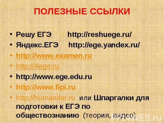 ПОЛЕЗНЫЕ ССЫЛКИ Решу ЕГЭ http://reshuege.ru/Яндекс.ЕГЭ http://ege.yandex.ru/http://www.examen.ruhttp://4ege.ruhttp://www.ege.edu.ruhttp://www.fipi.ruhttp://humanitar.ru или Шпаргалки для подготовки к ЕГЭ по обществознанию (теория, видео)