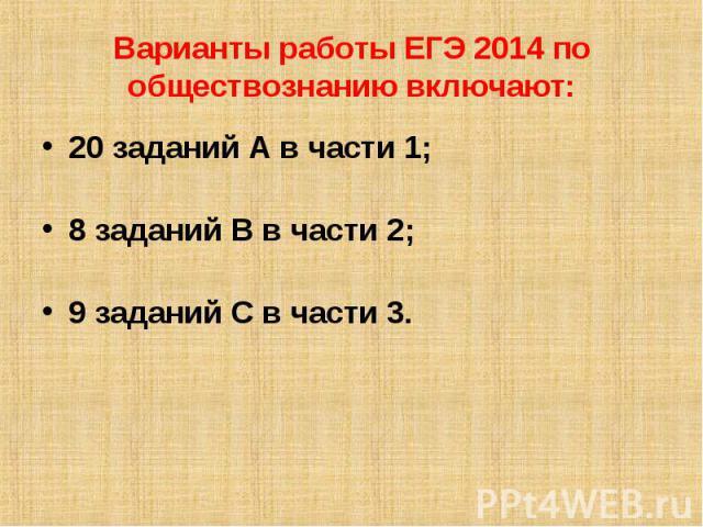 Варианты работы ЕГЭ 2014 по обществознанию включают: 20 заданий А в части 1;8 заданий В в части 2;9 заданий С в части 3.