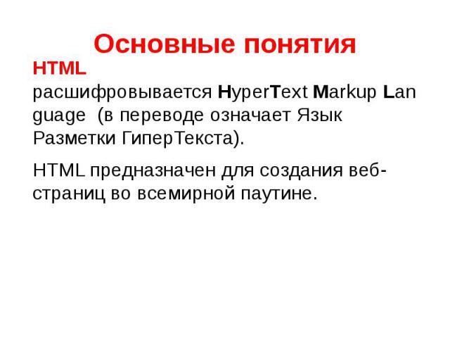 Основные понятия HTML расшифровываетсяHyperTextMarkupLanguage (в переводе означает Язык Разметки ГиперТекста).HTML предназначен для создания веб-страниц во всемирной паутине.