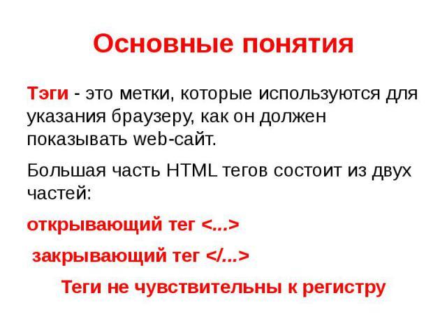 Основные понятия Тэги - это метки, которые используются для указания браузеру, как он должен показывать web-сайт.Большая часть HTML тегов состоит из двух частей: открывающий тег закрывающий тегТеги не чувствительны к регистру