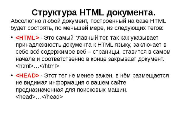 Структура HTML документа. Абсолютно любой документ, построенный на базе HTML будет состоять, по меньшей мере, из следующих тегов: - Это самый главный тег, так как указывает принадлежность документа к HTML языку, заключает в себе всё содержимое веб –…