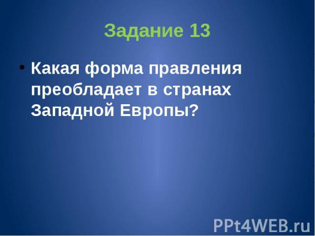 Задание 13 Какая форма правления преобладает в странах Западной Европы?