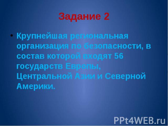Задание 2 Крупнейшая региональная организация по безопасности, в состав которой входят 56 государств Европы, Центральной Азии и Северной Америки.