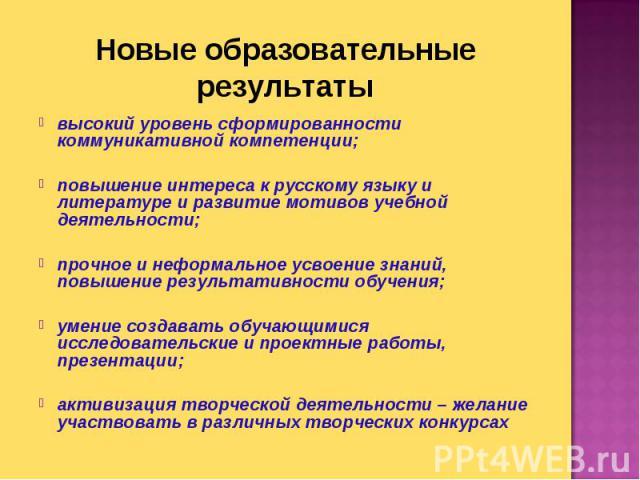 Новые образовательные результаты высокий уровень сформированности коммуникативной компетенции;повышение интереса к русскому языку и литературе и развитие мотивов учебной деятельности;прочное и неформальное усвоение знаний, повышение результативности…