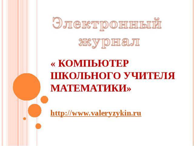 Электронный журнал« Компьютер школьного учителя математики» http://www.valeryzykin.ru