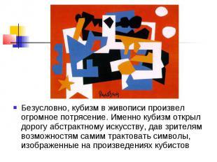 Безусловно, кубизм в живописи произвел огромное потрясение. Именно кубизм открыл