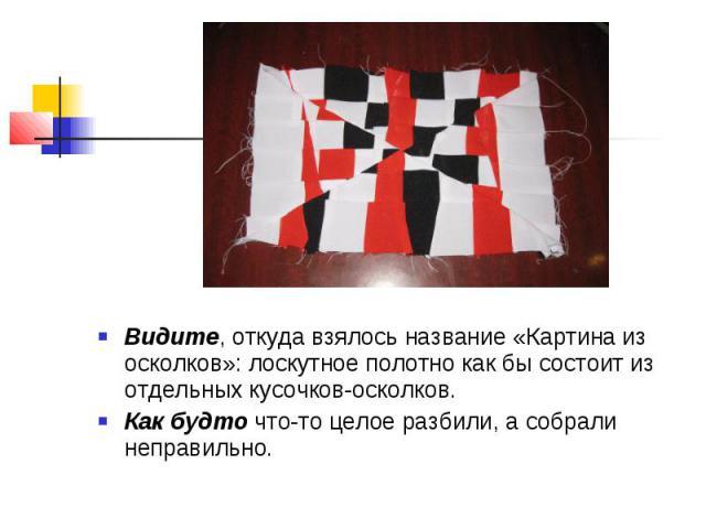 Видите, откуда взялось название «Картина из осколков»: лоскутное полотно как бы состоит из отдельных кусочков-осколков.Как будто что-то целое разбили, а собрали неправильно.