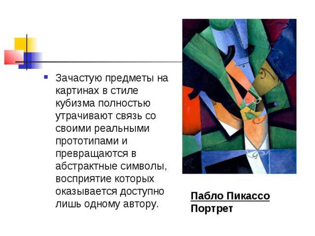 Зачастую предметы на картинах в стиле кубизма полностью утрачивают связь со своими реальными прототипами и превращаются в абстрактные символы, восприятие которых оказывается доступно лишь одному автору. Пабло ПикассоПортрет