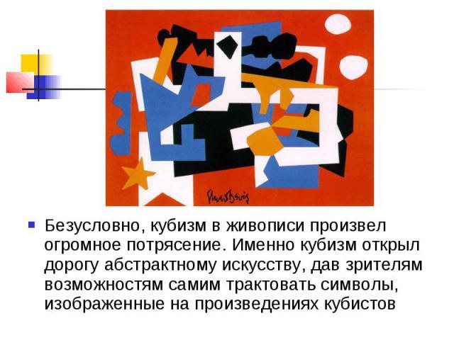 Безусловно, кубизм в живописи произвел огромное потрясение. Именно кубизм открыл дорогу абстрактному искусству, дав зрителям возможностям самим трактовать символы, изображенные на произведениях кубистов