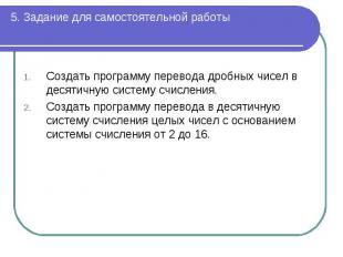 5. Задание для самостоятельной работы Создать программу перевода дробных чисел в