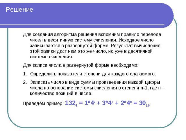 Решение Для создания алгоритма решения вспомним правило перевода чисел в десятичную систему счисления. Исходное число записывается в развернутой форме. Результат вычисления этой записи даст нам это же число, но уже в десятичной системе счисления. Дл…