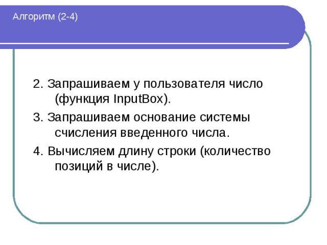 Алгоритм (2-4) 2. Запрашиваем у пользователя число (функция InputBox).3. Запрашиваем основание системы счисления введенного числа.4. Вычисляем длину строки (количество позиций в числе).