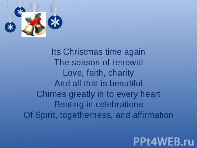 Its Christmas time againThe season of renewalLove, faith, charityAnd all that is beautifulChimes greatly in to every heartBeating in celebrationsOf Spirit, togetherness, and affirmation