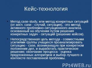 Кейс-технология Метод case-study, или метод конкретных ситуаций (от англ. case -