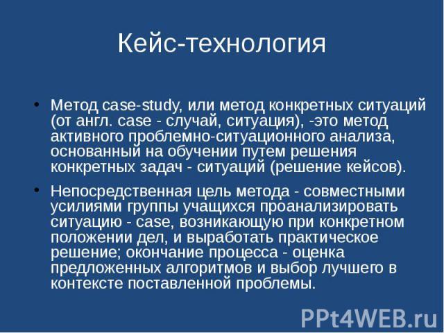 Кейс-технология Метод case-study, или метод конкретных ситуаций (от англ. case - случай, ситуация), -это метод активного проблемно-ситуационного анализа, основанный на обучении путем решения конкретных задач - ситуаций (решение кейсов).Непосредствен…