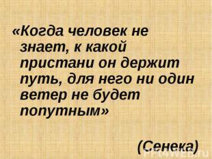«Когда человек не знает, к какой пристани он держит путь, для него ни один ветер