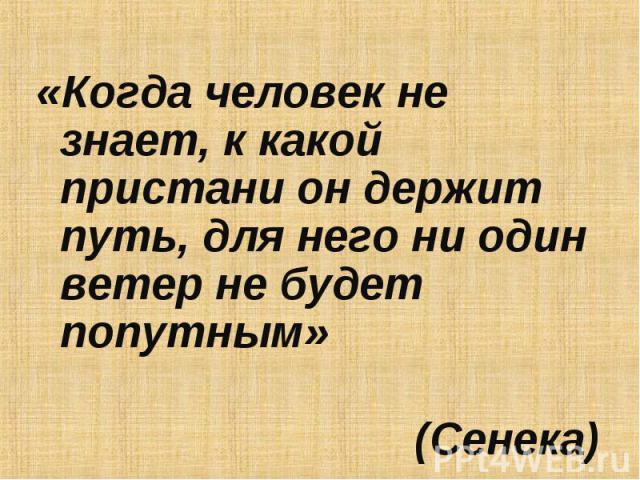 «Когда человек не знает, к какой пристани он держит путь, для него ни один ветер не будет попутным» (Сенека)