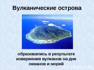 Вулканические острова образовались в результате извержения вулканов на дне океан