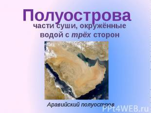 Полуострова части суши, окружённые водой с трёх сторонАравийский полуостров