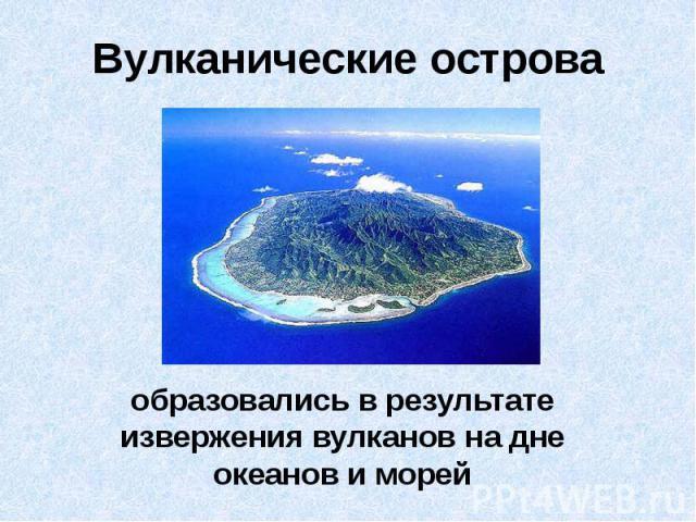 Вулканические острова образовались в результате извержения вулканов на дне океанов и морей