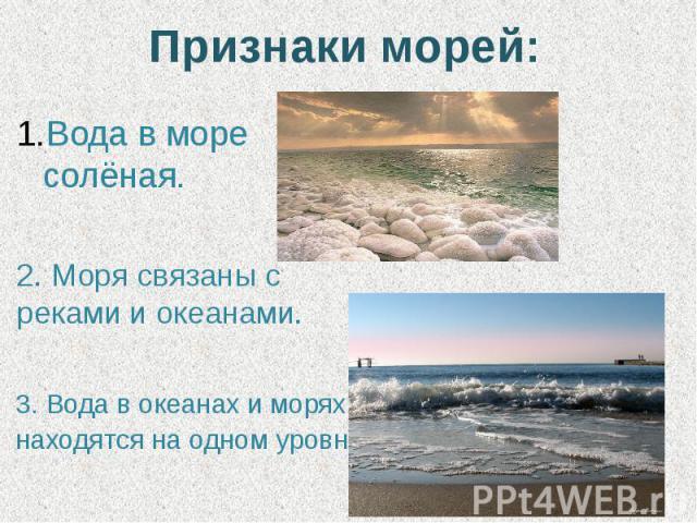 Признаки морей: Вода в море солёная.2. Моря связаны с реками и океанами.3. Вода в океанах и морях находятся на одном уровне.