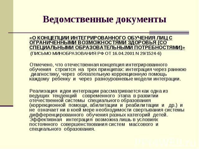 Ведомственные документы «О КОНЦЕПЦИИ ИНТЕГРИРОВАННОГО ОБУЧЕНИЯ ЛИЦ С ОГРАНИЧЕННЫМИ ВОЗМОЖНОСТЯМИ ЗДОРОВЬЯ (СО СПЕЦИАЛЬНЫМИ ОБРАЗОВАТЕЛЬНЫМИ ПОТРЕБНОСТЯМИ)» (ПИСЬМО МИНОБРАЗОВАНИЯ РФ ОТ 16.04.2001 N 29/1524-6) Отмечено, что отечественная концепция ин…