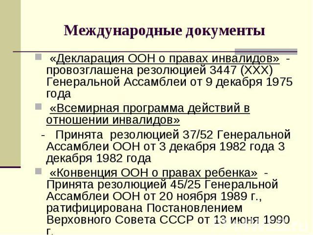 Международные документы «Декларация ООН о правах инвалидов» - провозглашена резолюцией 3447 (XXX) Генеральной Ассамблеи от 9 декабря 1975 года «Всемирная программа действий в отношении инвалидов» - Принята резолюцией 37/52 Генеральной Ассамблеи ООН …