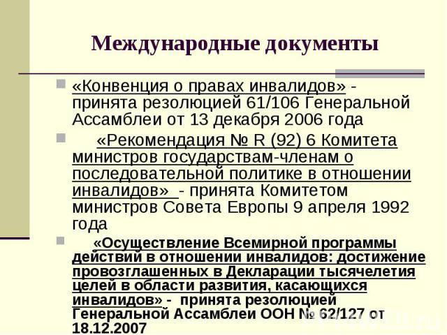 Международные документы «Конвенция о правах инвалидов» - принята резолюцией 61/106 Генеральной Ассамблеи от 13 декабря 2006 года «Рекомендация № R (92) 6 Комитета министров государствам-членам о последовательной политике в отношении инвалидов» - при…