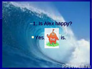 1. Is Alex happy?Yes, is.