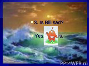 3. Is Bill sad?Yes, is.