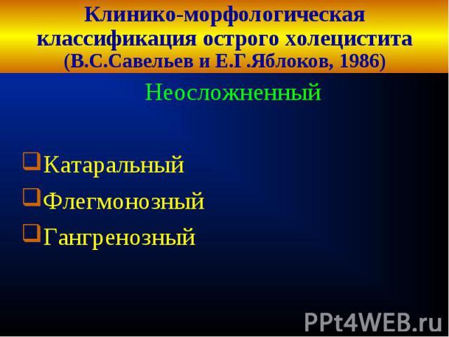 Клинико-морфологическая классификация острого холецистита (В.С.Савельев и Е.Г.Яблоков, 1986) НеосложненныйКатаральныйФлегмонозныйГангренозный