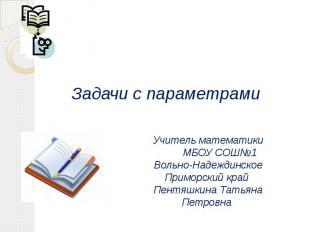 Задачи с параметрами Учитель математики МБОУ СОШ№1 Вольно-НадеждинскоеПриморский