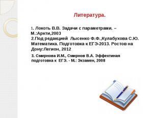 Литература. 1. Локоть В.В. Задачи с параметрами. –М.:Аркти,20032.Под редакцией Л