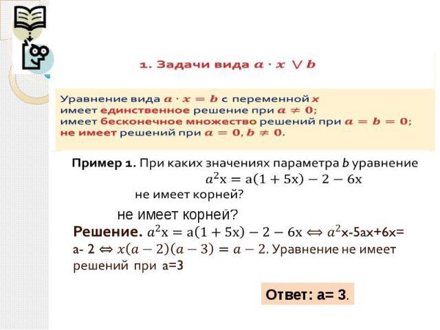 1. Задачи вида Уравнение вида c переменной химеет единственное решение при имеет бесконечное множество решений при не имеет решений при Решение. x-5ax+6x= a- 2 Уравнение не имеет решений при a=3