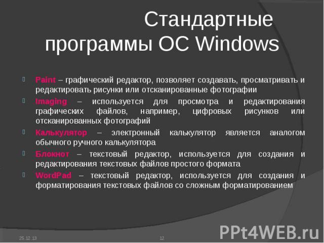 Стандартные программы ОС Windows Paint – графический редактор, позволяет создавать, просматривать и редактировать рисунки или отсканированные фотографииImaging – используется для просмотра и редактирования графических файлов, например, цифровых рису…