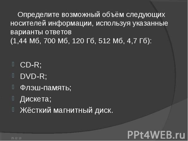 Определите возможный объём следующих носителей информации, используя указанные варианты ответов(1,44 Мб, 700 Мб, 120 Гб, 512 Мб, 4,7 Гб): CD-R;DVD-R;Флэш-память;Дискета;Жёсткий магнитный диск.