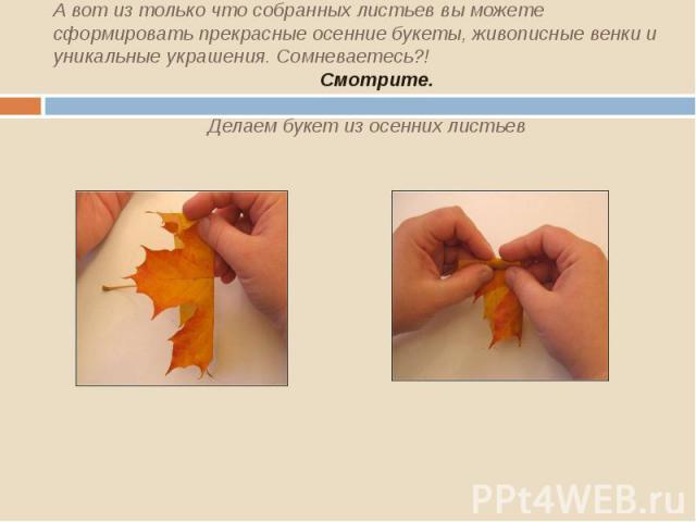 А вот из только что собранных листьев вы можете сформировать прекрасные осенние букеты, живописные венки и уникальные украшения. Сомневаетесь?! Смотрите. Делаем букет из осенних листьев