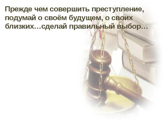 Прежде чем совершить преступление, подумай о своём будущем, о своих близких…сделай правильный выбор…