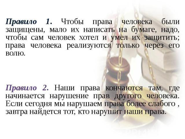 Правило 1. Чтобы права человека были защищены, мало их написать на бумаге, надо, чтобы сам человек хотел и умел их защитить; права человека реализуются только через его волю.Правило 2. Наши права кончаются там, где начинается нарушение прав другого …