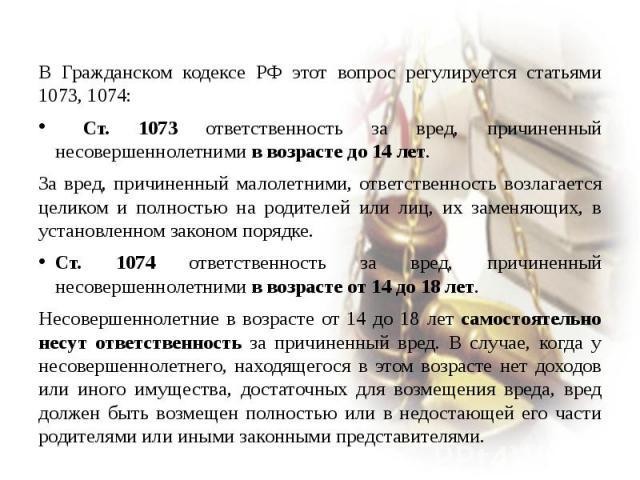 В Гражданском кодексе РФ этот вопрос регулируется статьями 1073, 1074: Ст. 1073 ответственность за вред, причиненный несовершеннолетними в возрасте до 14 лет. За вред, причиненный малолетними, ответственность возлагается целиком и полностью на родит…
