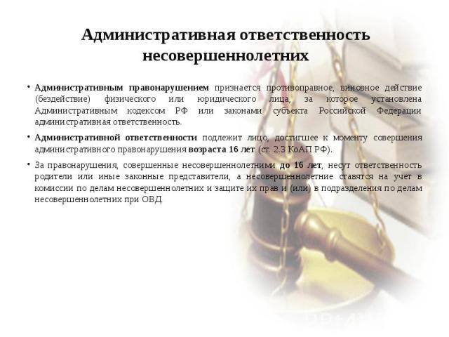 Административная ответственность несовершеннолетних Административным правонарушением признается противоправное, виновное действие (бездействие) физического или юридического лица, за которое установлена Административным кодексом РФ или законами субъе…