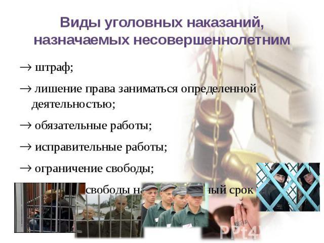 Виды уголовных наказаний, назначаемых несовершеннолетним штраф; лишение права заниматься определенной деятельностью; обязательные работы; исправительные работы; ограничение свободы; лишение свободы на определенный срок