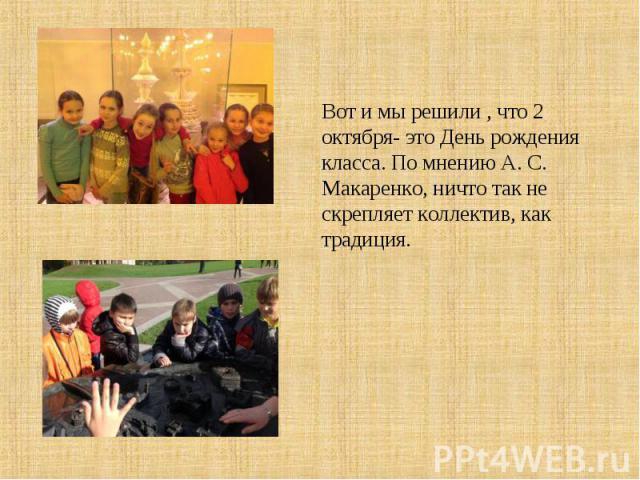 Вот и мы решили , что 2 октября- это День рождения класса. По мнению А. С. Макаренко, ничто так не скрепляет коллектив, как традиция.